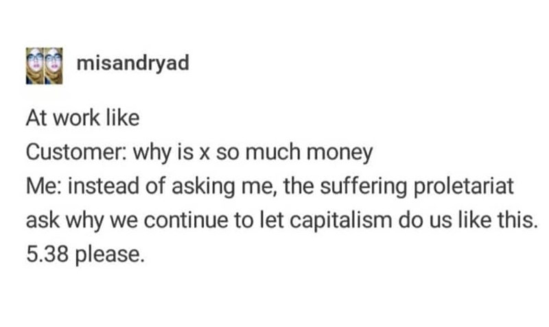Text - misandryad At work like Customer: why is x so much money Me: instead of asking me, the suffering proletariat ask why we continue to let capitalism do us like this. 5.38 please.