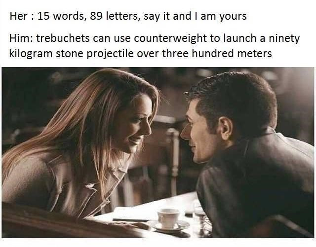 Text - Her : 15 words, 89 letters, say it and I am yours Him: trebuchets can use counterweight to launch a ninety kilogram stone projectile over three hundred meters