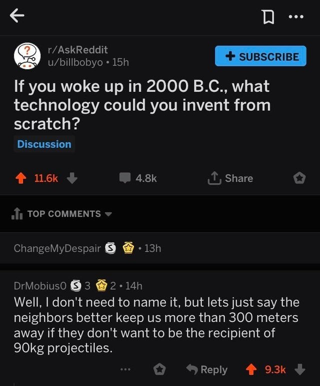 Text - r/AskReddit + SUBSCRIBE u/billbobyo • 15h If you woke up in 2000 B.C., what technology could you invent from scratch? Discussion 1 11.6k 4.8k 1, Share f TOP COMMENTS ChangeMyDespair S • 13h DrMobiuso S 3 2• 14h Well, I don't need to name it, but lets just say the neighbors better keep us more than 300 meters away if they don't want to be the recipient of 90kg projectiles. Reply 9.3k