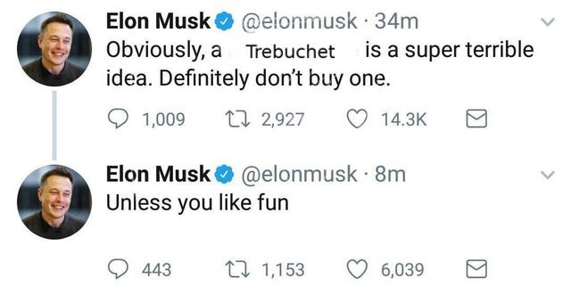 Text - Elon Musk @elonmusk · 34m Obviously, a Trebuchet idea. Definitely don't buy one. is a super terrible 1,009 27 2,927 14.3K Elon Musk O @elonmusk · 8m Unless you like fun 443 27 1,153 6,039 >