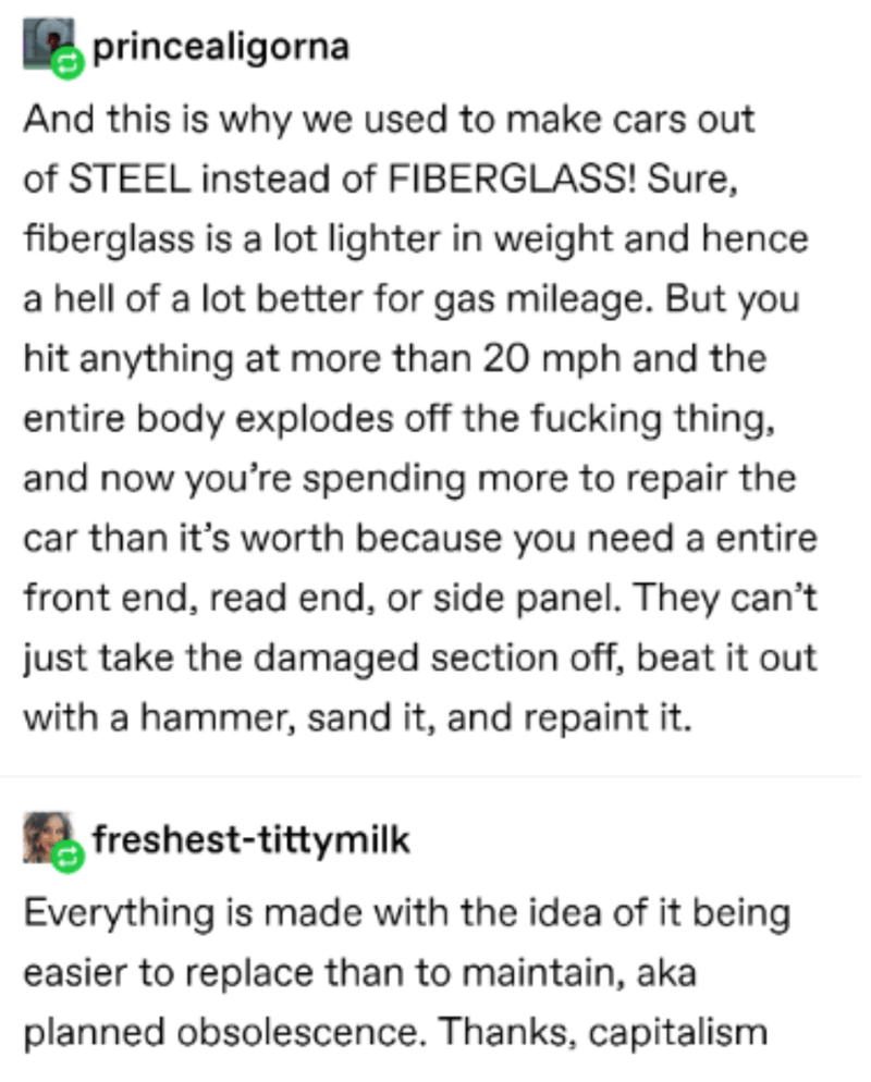 Text - princealigorna And this is why we used to make cars out of STEEL instead of FIBERGLASS! Sure, fiberglass is a lot lighter in weight and hence a hell of a lot better for gas mileage. But you hit anything at more than 20 mph and the entire body explodes off the fucking thing, and now you're spending more to repair the car than it's worth because you need a entire front end, read end, or side panel. They can't just take the damaged section off, beat it out with a hammer, sand it, and repaint