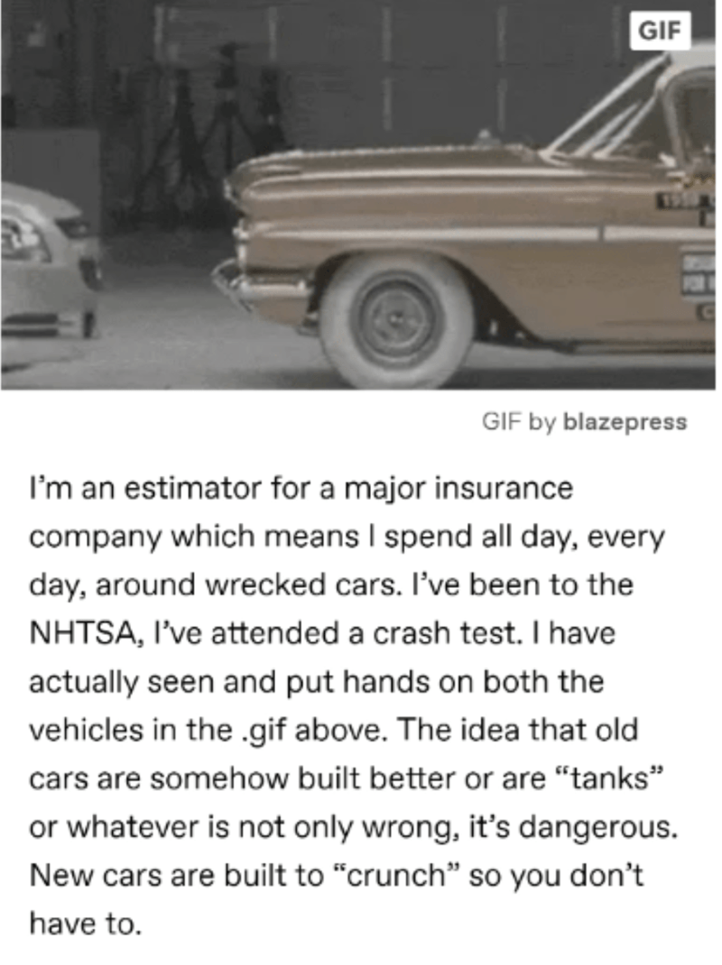 """Motor vehicle - GIF GIF by blazepress I'm an estimator for a major insurance company which means I spend all day, every day, around wrecked cars. I've been to the NHTSA, I've attended a crash test. I have actually seen and put hands on both the vehicles in the .gif above. The idea that old cars are somehow built better or are """"tanks"""" or whatever is not only wrong, it's dangerous. New cars are built to """"crunch"""" so you don't have to."""