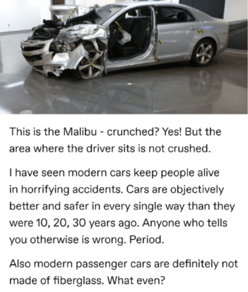 Land vehicle - This is the Malibu - crunched? Yes! But the area where the driver sits is not crushed. I have seen modern cars keep people alive in horrifying accidents. Cars are objectively better and safer in every single way than they were 10, 20, 30 years ago. Anyone who tells you otherwise is wrong. Period. Also modern passenger cars are definitely not made of fiberglass. What even?