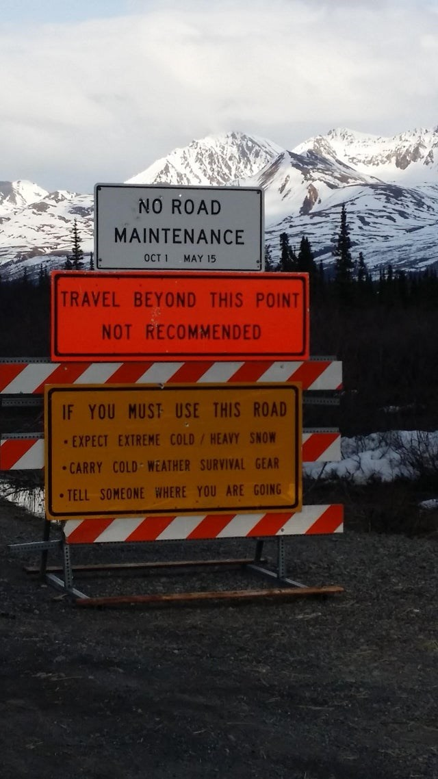 Snow - NO ROAD MAINTENANCE OCT 1 MAY 15 TRAVEL BEYOND THIS POINT NOT RECOMMENDED .... IF YOU MUST USE THIS ROAD EXPECT EXTREME COLD/HEAVY SNOW • CARRY COLD WEATHER SURVIVAL GEAR • TELL SOMEONE WHERE YOU ARE GOING