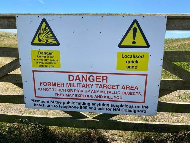 Signage - Localised quick sand Danger Do not touch any military debris. It may explode and kill you DANGER FORMER MILITARY TARGET AREA DO NOT TOUCH OR PICK UP ANY METALLIC OBJECTS, THEY MAY EXPLODE AND KILL YOU Members of the public finding anything suspicious on the beach are to telephone 999 and ask for HM Coastguard