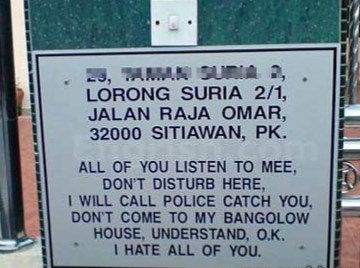 Text - 23, TAMAN SURIA 2, LORONG SURIA 2/1, JALAN RAJA OMAR, 32000 SITIAWAN, PK. ALL OF YOU LISTEN TO MEE, DON'T DISTURB HERE, I WILL CALL POLICE CATCH YOU, DON'T COME TO MY BANGOLOW HOUSE, UNDERSTAND, O.K. I HATE ALL OF YOU.