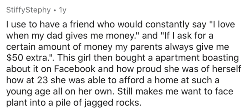 """Text - StiffyStephy • 1y I use to have a friend who would constantly say """"I love when my dad gives me money."""" and """"If I ask for a certain amount of money my parents always give me $50 extra."""". This girl then bought a apartment boasting about it on Facebook and how proud she was of herself how at 23 she was able to afford a home at such a young age all on her own. Still makes me want to face plant into a pile of jagged rocks."""
