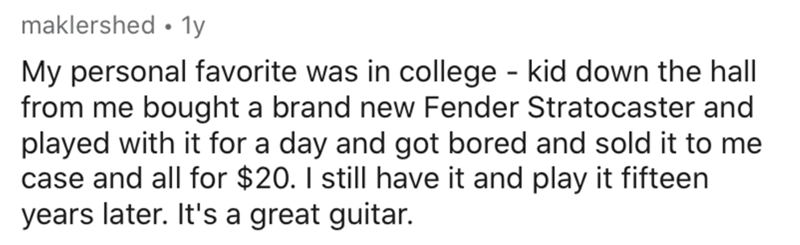 Text - maklershed • 1y My personal favorite was in college - kid down the hall from me bought a brand new Fender Stratocaster and played with it for a day and got bored and sold it to me case and all for $20. I still have it and play it fifteen years later. It's a great guitar.