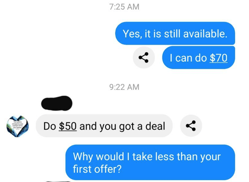 Text - 7:25 AM Yes, it is still available. I can do $70 9:22 AM The Do $50 and you got a deal Why would I take less than your first offer?