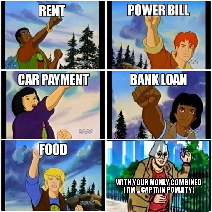 Animated cartoon - RENT POWER BILL CAR PAYMENT BANK LOAN FOOD WITHYOUR MONEY COMBINED I AM.CAPTAIN POVERTY! Coteftere