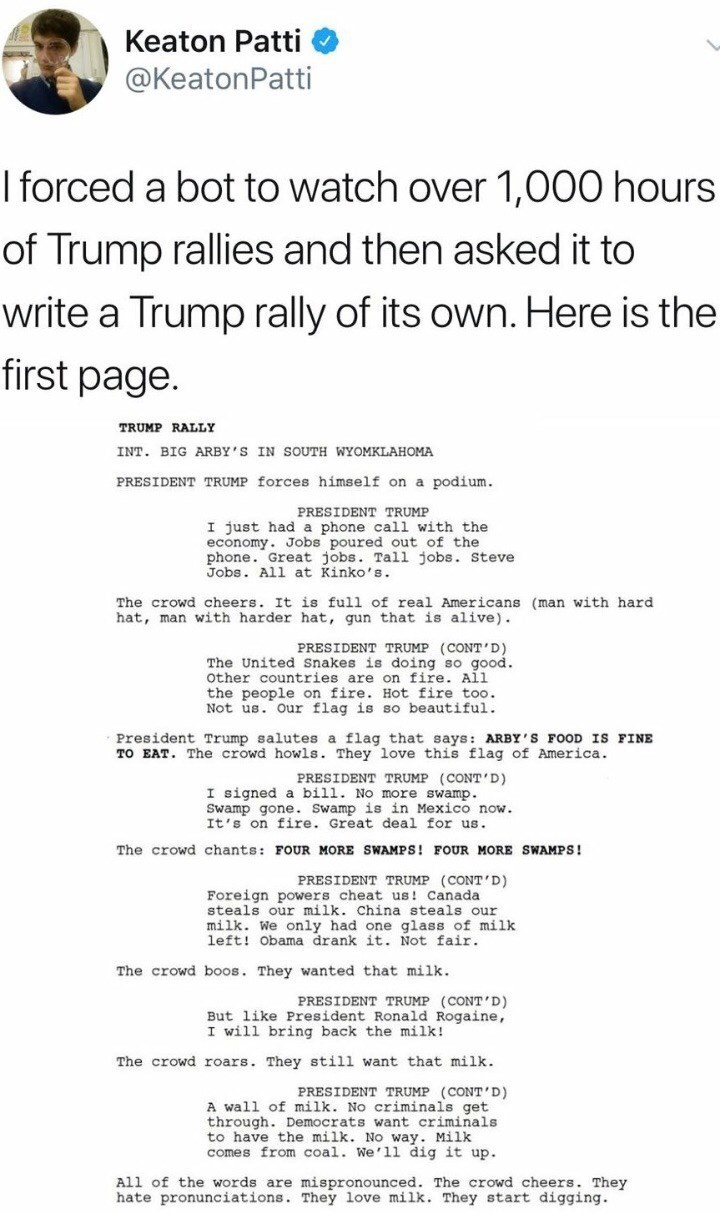 Text - Keaton Patti @KeatonPatti I forced a bot to watch over 1,000 hours of Trump rallies and then asked it to write a Trump rally of its own. Here is the first page. TRUMP RALLY INT. BIG ARBY'S IN SOUTH WYOMKLAHOMA PRESIDENT TRUMP forces himself on a podium. PRESIDENT TRUMP I just had a phone call with the economy. Jobs poured out of the phone. Great jobs. Tall jobs. Steve Jobs. All at Kinko's. The crowd cheers. It is full of real Americans (man with hard hat, man with harder hat, gun that is