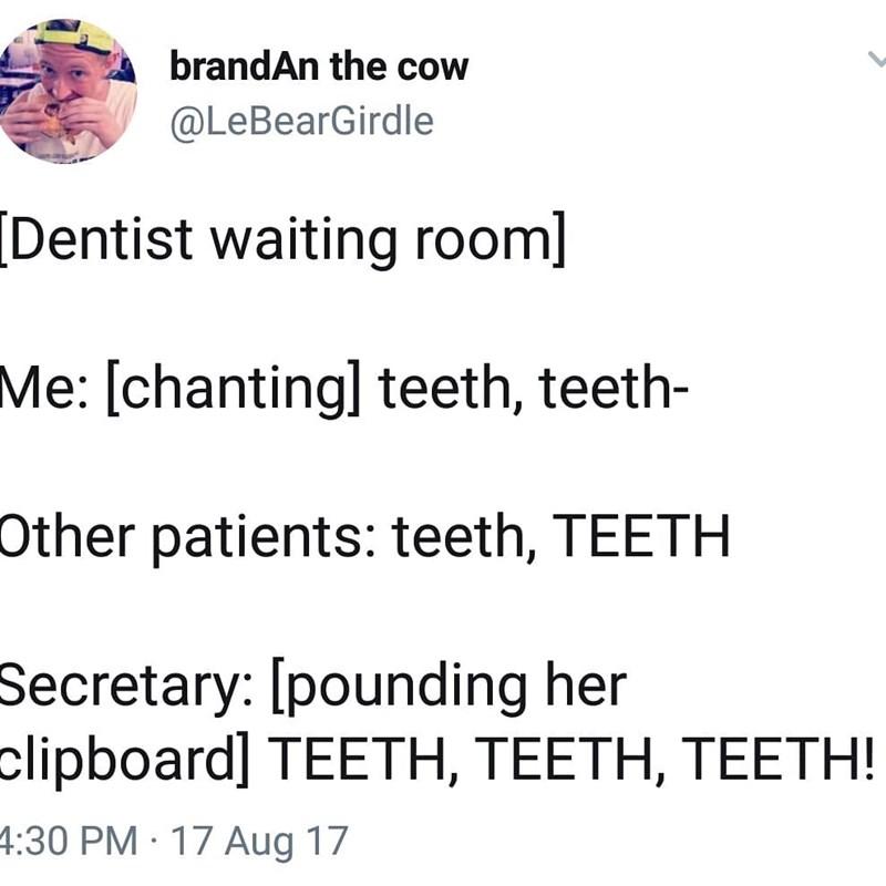Text - brandAn the cow @LeBearGirdle [Dentist waiting room] Me: [chanting] teeth, teeth- Other patients: teeth, TEETH Secretary: [pounding her slipboard] ΤEETH, TΕETH, TEEΤΗ! 4:30 PM 17 Aug 17