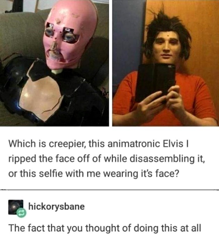 Photo caption - Which is creepier, this animatronic Elvis I ripped the face off of while disassembling it, or this selfie with me wearing it's face? hickorysbane The fact that you thought of doing this at all