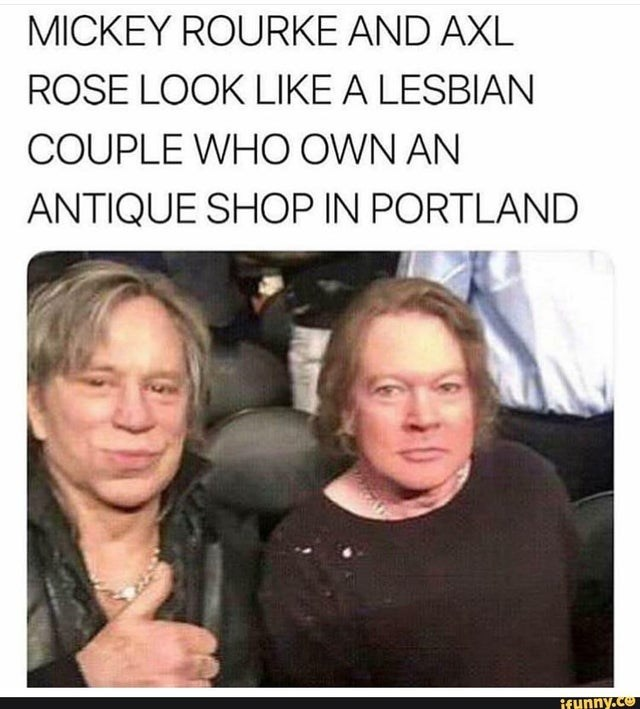 Facial expression - MICKEY ROURKE AND AXL ROSE LOOK LIKE A LESBIAN COUPLE WHO OWN AN ANTIQUE SHOP IN PORTLAND ifunny.co