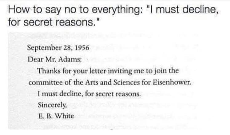 """Text - How to say no to everything: """"I must decline, for secret reasons."""" September 28, 1956 Dear Mr. Adams: Thanks for your letter inviting me to join the committee of the Arts and Sciences for Eisenhower. I must decline, for secret reasons. Sincerely, E. B. White"""