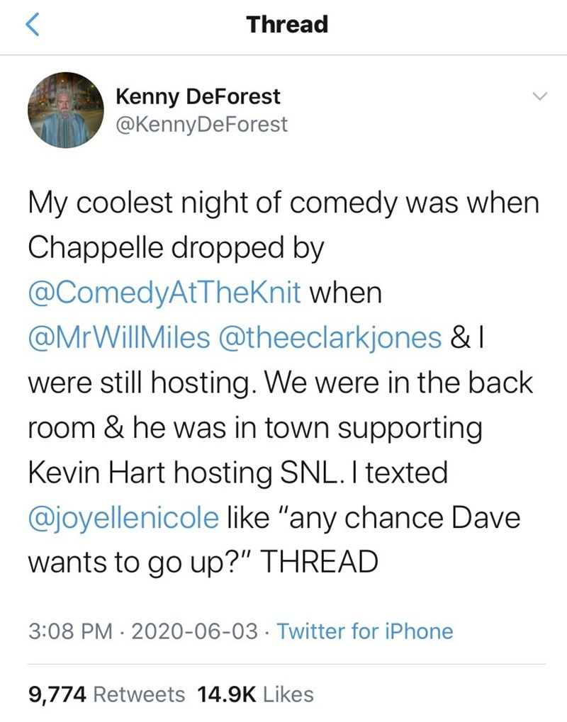 """Text - Thread Kenny DeForest @KennyDeForest My coolest night of comedy was when Chappelle dropped by @ComedyAtTheKnit when @MrWillMiles @theeclarkjones & I were still hosting. We were in the back room & he was in town supporting Kevin Hart hosting SNL. I texted @joyellenicole like """"any chance Dave wants to go up?"""" THREAD 3:08 PM · 2020-06-03 · Twitter for iPhone 9,774 Retweets 14.9K Likes"""