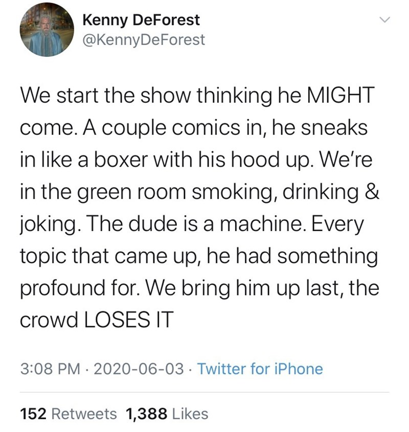 Text - Kenny DeForest @KennyDeForest We start the show thinking he MIGHT come. A couple comics in, he sneaks in like a boxer with his hood up. We're in the green room smoking, drinking & joking. The dude is a machine. Every topic that came up, he had something profound for. We bring him up last, the crowd LOSES IT 3:08 PM · 2020-06-03 · Twitter for iPhone 152 Retweets 1,388 Likes