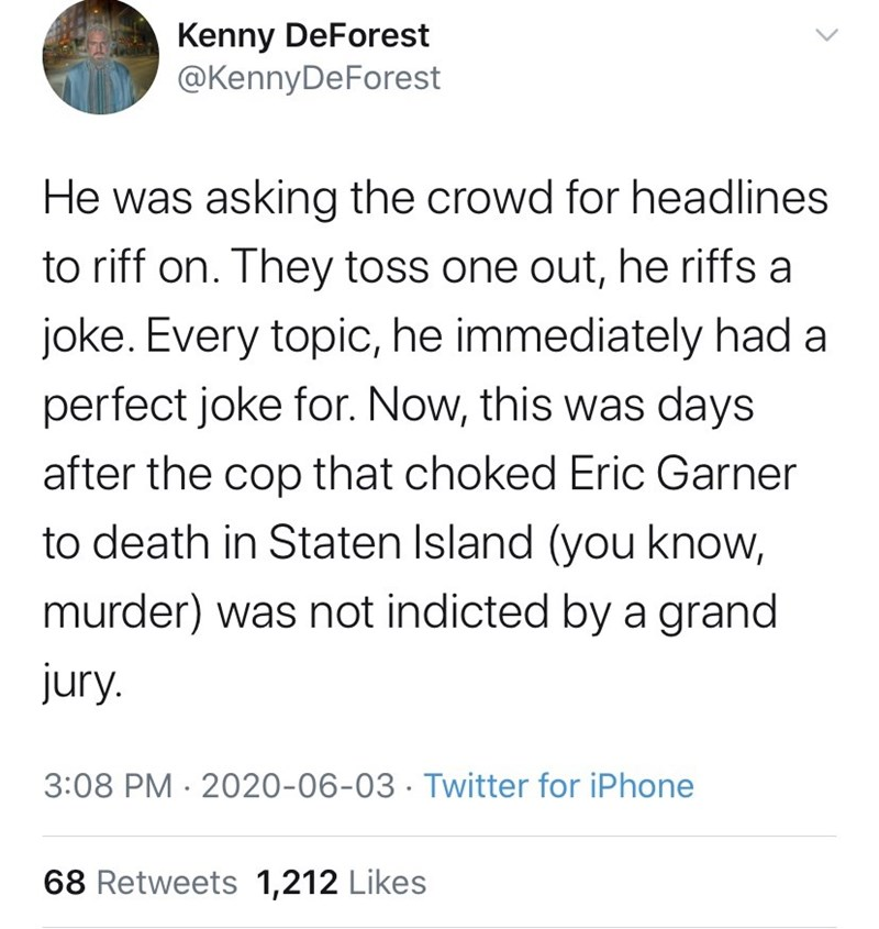Text - Kenny DeForest @KennyDeForest He was asking the crowd for headlines to riff on. They toss one out, he riffs a joke. Every topi, he immediately had a perfect joke for. Now, this was days after the cop that choked Eric Garner to death in Staten Island (you know, murder) was not indicted by a grand jury. 3:08 PM · 2020-06-03 · Twitter for iPhone 68 Retweets 1,212 Likes