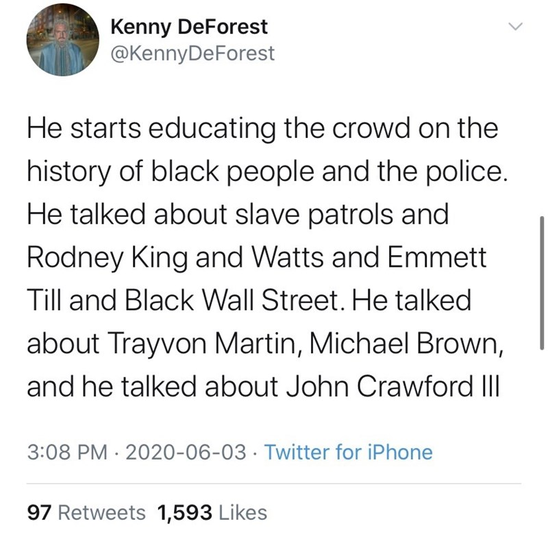 Text - Kenny DeForest @KennyDeForest He starts educating the crowd on the history of black people and the police. He talked about slave patrols and Rodney King and Watts and Emmett Till and Black Wall Street. He talked about Trayvon Martin, Michael Brown, and he talked about John Crawford III 3:08 PM · 2020-06-03 · Twitter for iPhone 97 Retweets 1,593 Likes