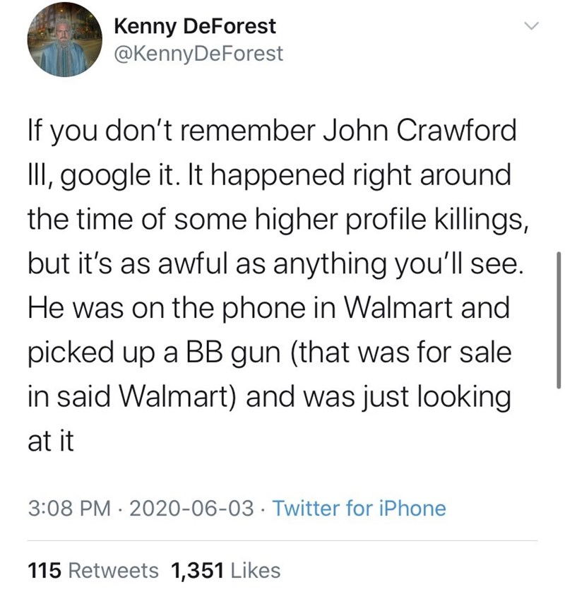 Text - Kenny DeForest @KennyDeForest If you don't remember John Crawford III, google it. It happened right around the time of some higher profile killings, but it's as awful as anything you'll see. He was on the phone in Walmart and picked up a BB gun (that was for sale in said Walmart) and was just looking at it 3:08 PM · 2020-06-03 · Twitter for iPhone 115 Retweets 1,351 Likes