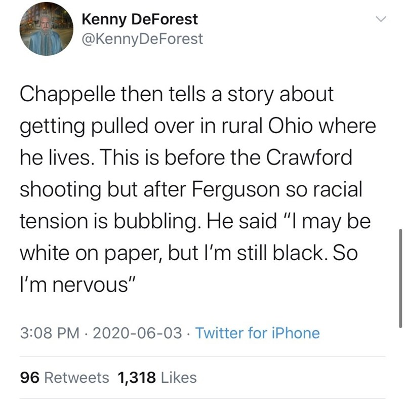 """Text - Kenny DeForest @KennyDeForest Chappelle then tells a story about getting pulled over in rural Ohio where he lives. This is before the Crawford shooting but after Ferguson so racial tension is bubbling. He said """"I may be white on paper, but I'm still black. So I'm nervous"""" 3:08 PM · 2020-06-03 · Twitter for iPhone 96 Retweets 1,318 Likes"""