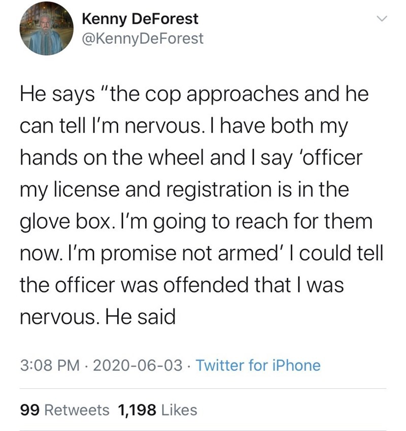 """Text - Kenny DeForest @KennyDeForest He says """"the cop approaches and he can tell l'm nervous. I have both my hands on the wheel and I say 'officer my license and registration is in the glove box. I'm going to reach for them now. I'm promise not armed' I could tell the officer was offended that I was nervous. He said 3:08 PM · 2020-06-03 · Twitter for iPhone 99 Retweets 1,198 Likes"""