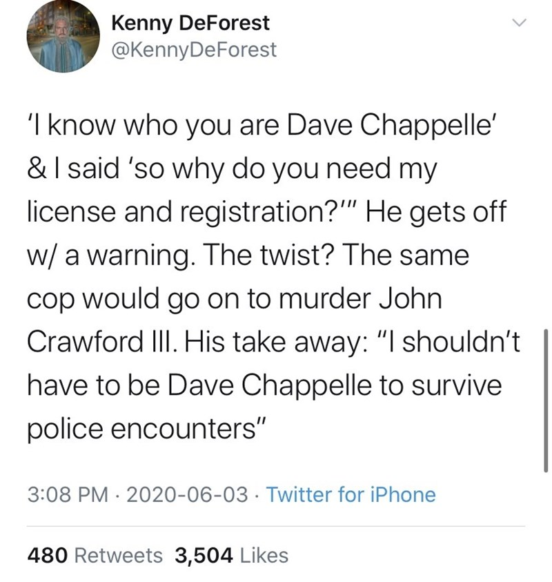 """Text - Kenny DeForest @KennyDeForest 'I know who you are Dave Chappelle' &I said 'so why do you need my license and registration?"""" He gets off w/ a warning. The twist? The same cop would go on to murder John Crawford III. His take away: """"  shouldn't have to be Dave Chappelle to survive police encounters"""" 3:08 PM · 2020-06-03 · Twitter for iPhone 480 Retweets 3,504 Likes"""