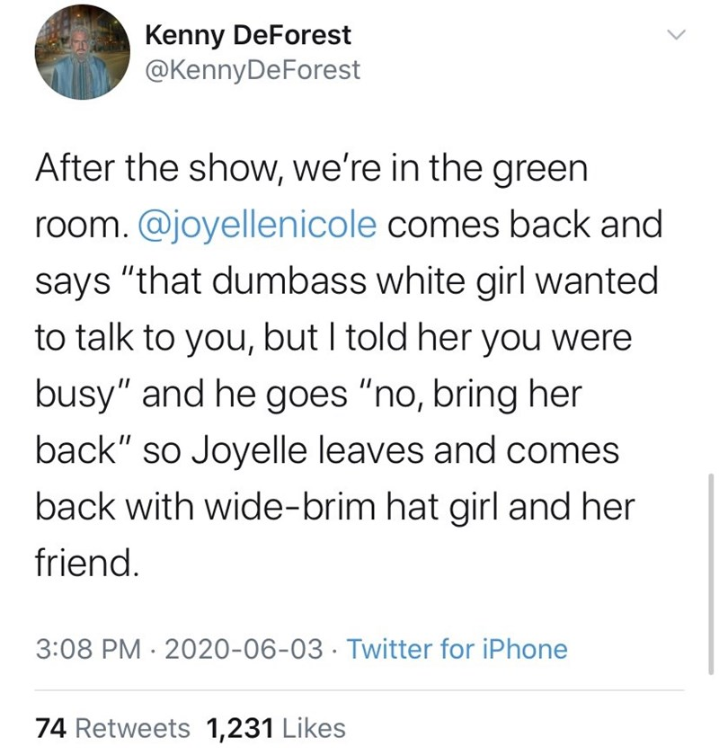 """Text - Kenny DeForest @KennyDeForest After the show, we're in the green room. @joyellenicole comes back and says """"that dumbass white girl wanted to talk to you, but I told her you were busy"""" and he goes """"no, bring her back"""" so Joyelle leaves and comes back with wide-brim hat girl and her friend. 3:08 PM · 2020-06-03 · Twitter for iPhone 74 Retweets 1,231 Likes"""