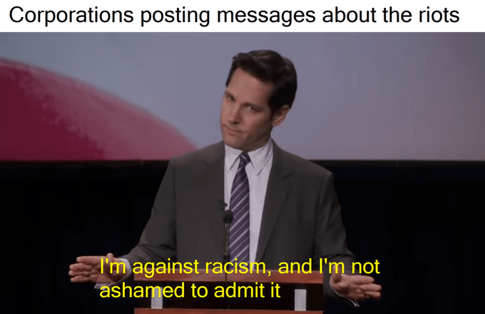 Paul Rudd meme from Parks and Recreation I'm against racism and I'm not ashamed to admit it captioned as Corporations posting messages about the George Floyd riots