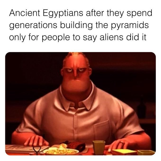 Funny history meme of an angry looking Mr. Incredible describing how Ancient Egyptians feel after they spend generations building the pyramids only for people to say aliens did it