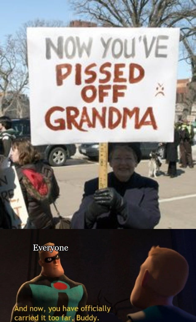 Protest - NOW YOU'VE PISSED OFF GRANDMA Everyone And now, you have officially carrièd it too far, Buddy.
