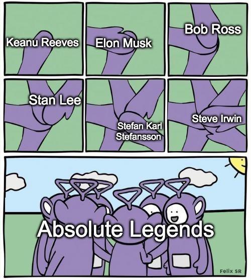Text - Bob Ross Keanu Reeves Elon Musk Stan Lee Steve Irwin Stefan Karl Stefansson Absolute Legends Felix SR