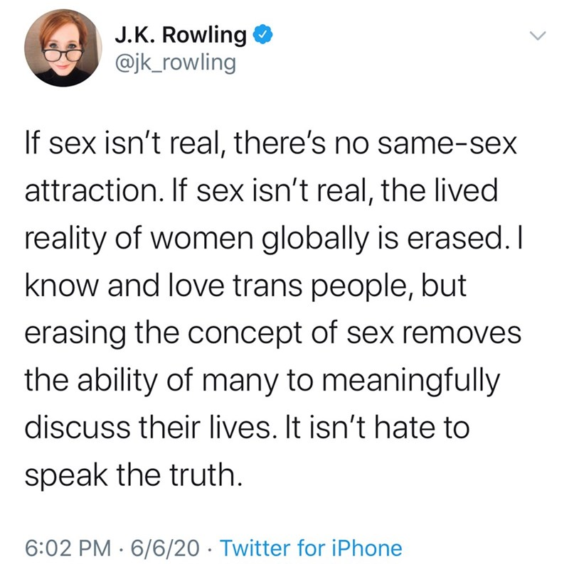 Text - J.K. Rowling O @jk_rowling If sex isn't real, there's no same-sex attraction. If sex isn't real, the lived reality of women globally is erased. I know and love trans people, but erasing the concept of sex removes the ability of many to meaningfully discuss their lives. It isn't hate to speak the truth. 6:02 PM · 6/6/20 · Twitter for iPhone