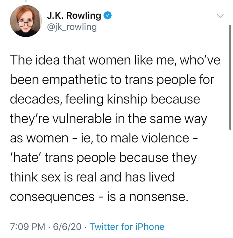Text - J.K. Rowling O @jk_rowling The idea that women like me, who've been empathetic to trans people for decades, feeling kinship because they're vulnerable in the same way as women - ie, to male violence - 'hate' trans people because they think sex is real and has lived consequences - is a nonsense. 7:09 PM · 6/6/20 · Twitter for iPhone