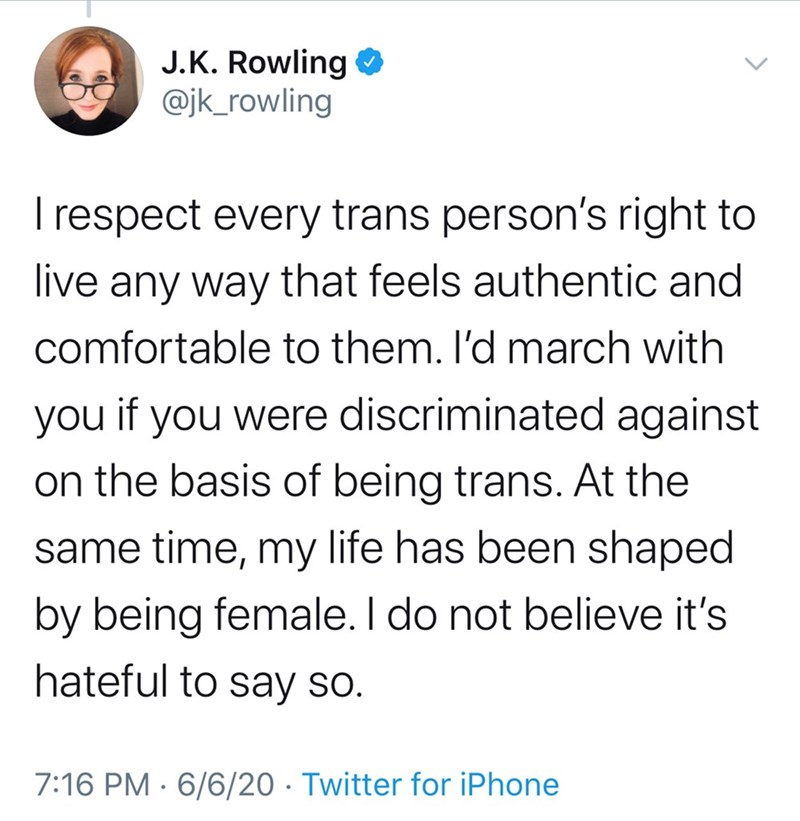 Text - J.K. Rowling O @jk_rowling I respect every trans person's right to live any way that feels authentic and comfortable to them. l'd march with you if you were discriminated against on the basis of being trans. At the same time, my life has been shaped by being female. I do not believe it's hateful to say so. 7:16 PM · 6/6/20 · Twitter for iPhone