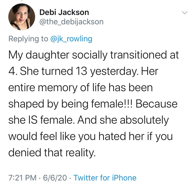 Text - Debi Jackson @the_debijackson Replying to @jk_rowling My daughter socially transitioned at 4. She turned 13 yesterday. Her entire memory of life has been shaped by being female!!! Because she IS female. And she absolutely would feel like you hated her if you denied that reality. 7:21 PM · 6/6/20 · Twitter for iPhone