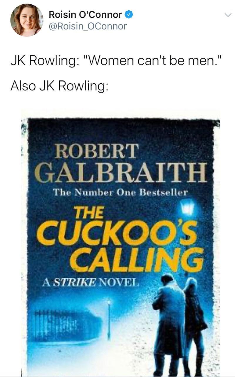 "Text - Roisin O'Connor @Roisin_OConnor JK Rowling: ""Women can't be men."" Also JK Rowling: ROBERT GALBRAITH The Number One Bestseller THE CUCKOO'S CALLING A STRIKE NOVEL"