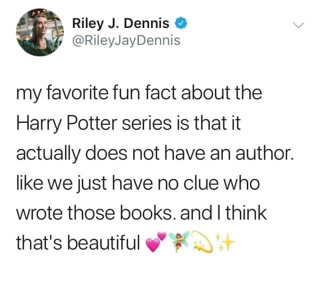 Text - Riley J. Dennis @RileyJayDennis my favorite fun fact about the Harry Potter series is that it actually does not have an author. like we just have no clue who wrote those books. and I think that's beautiful