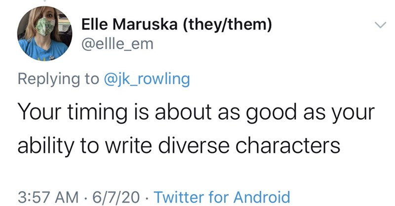 Text - Elle Maruska (they/them) @ellle_em Replying to @jk_rowling Your timing is about as good as your ability to write diverse characters 3:57 AM · 6/7/20 · Twitter for Android