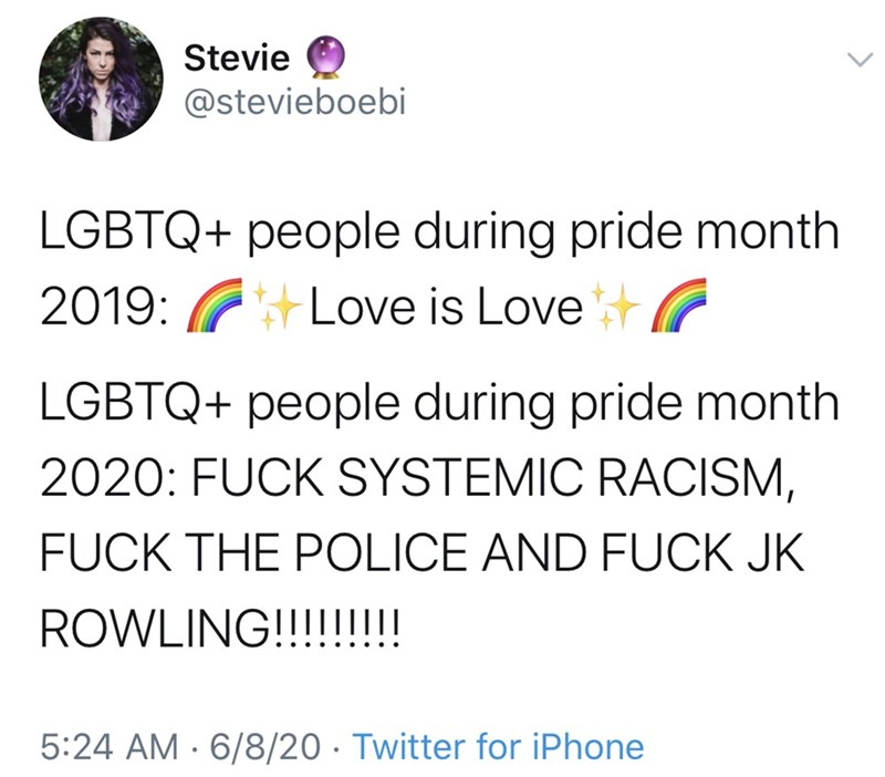 Text - Stevie @stevieboebi LGBTQ+ people during pride month 2019: GLove is LovetG LGBTQ+ people during pride month 2020: FUCK SYSTEMIC RACISM, FUCK THE POLICE AND FUCK JK ROWLING!!!!!!!! 5:24 AM · 6/8/20 · Twitter for iPhone