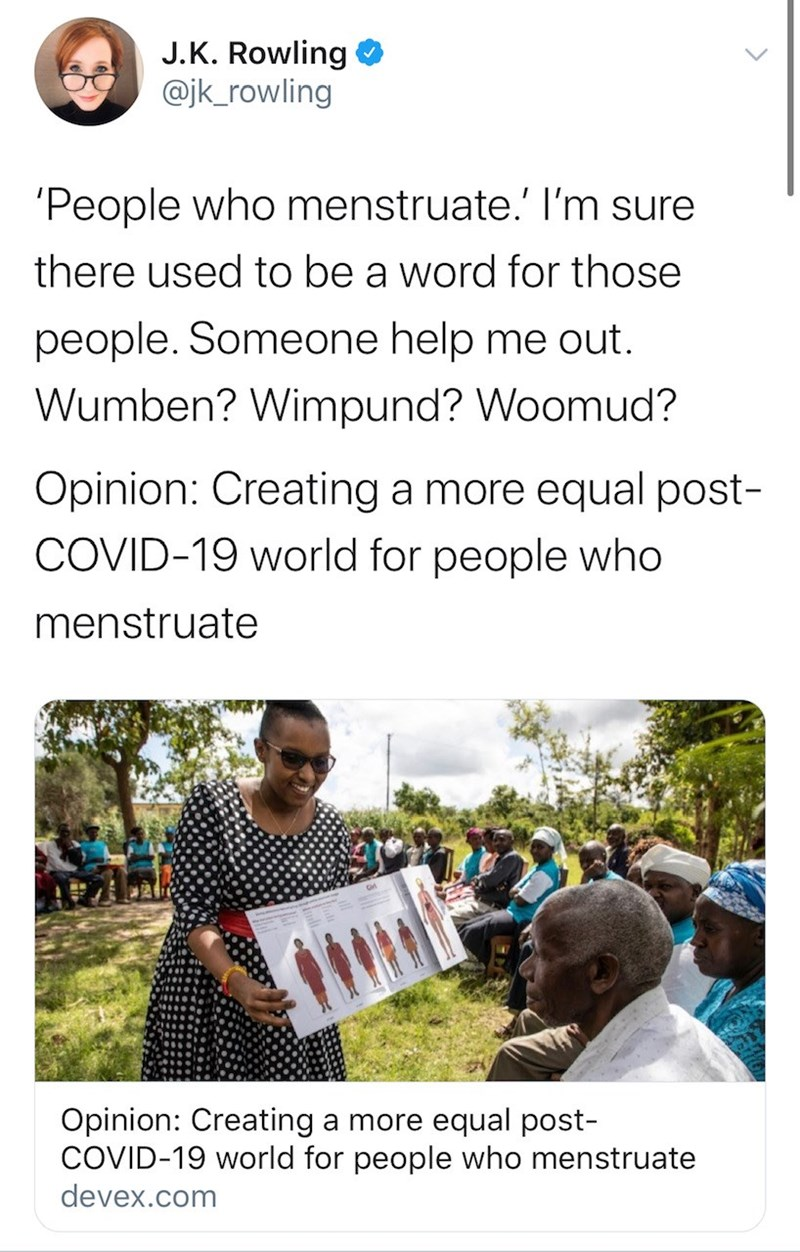 Text - J.K. Rowling @jk_rowling 'People who menstruate.' I'm sure there used to be a word for those people. Someone help me out. Wumben? Wimpund? Woomud? Opinion: Creating a more equal post- COVID-19 world for people who menstruate Opinion: Creating a more equal post- COVID-19 world for people who menstruate devex.com