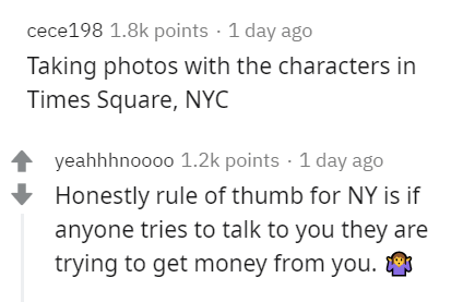 Text - cece198 1.8k points · 1 day ago Taking photos with the characters in Times Square, NYC yeahhhnoooo 1.2k points · 1 day ago Honestly rule of thumb for NY is if anyone tries to talk to you they are trying to get money from you.