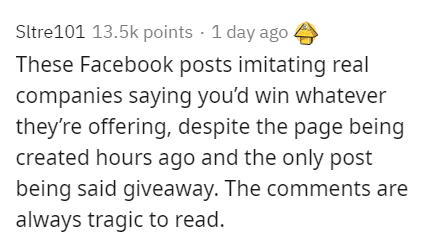 Text - Sltre101 13.5k points · 1 day ago These Facebook posts imitating real companies saying you'd win whatever they're offering, despite the page being created hours ago and the only post being said giveaway. The comments are always tragic to read.