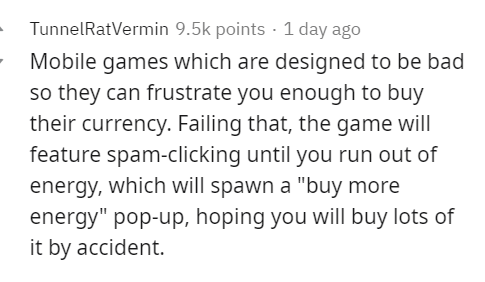 """Text - TunnelRatVermin 9.5k points - 1 day ago Mobile games which are designed to be bad so they can frustrate you enough to buy their currency. Failing that, the game will feature spam-clicking until you run out of energy, which will spawn a """"buy more energy"""" pop-up, hoping you will buy lots of it by accident."""