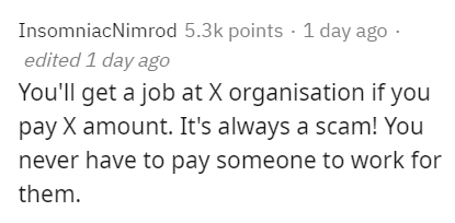 Text - InsomniacNimrod 5.3k points · 1 day ago · edited 1 day ago You'll get a job at X organisation if you pay X amount. It's always a scam! You never have to pay someone to work for them.