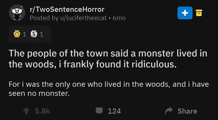 Text - r/TwoSentenceHorror Posted by u/lucifertheecat 6mo A 1 S 1 The people of the town said a monster lived in the woods, i frankly found it ridiculous. For i was the only one who lived in the woods, and i have seen no monster. + 5.8k 124 Share