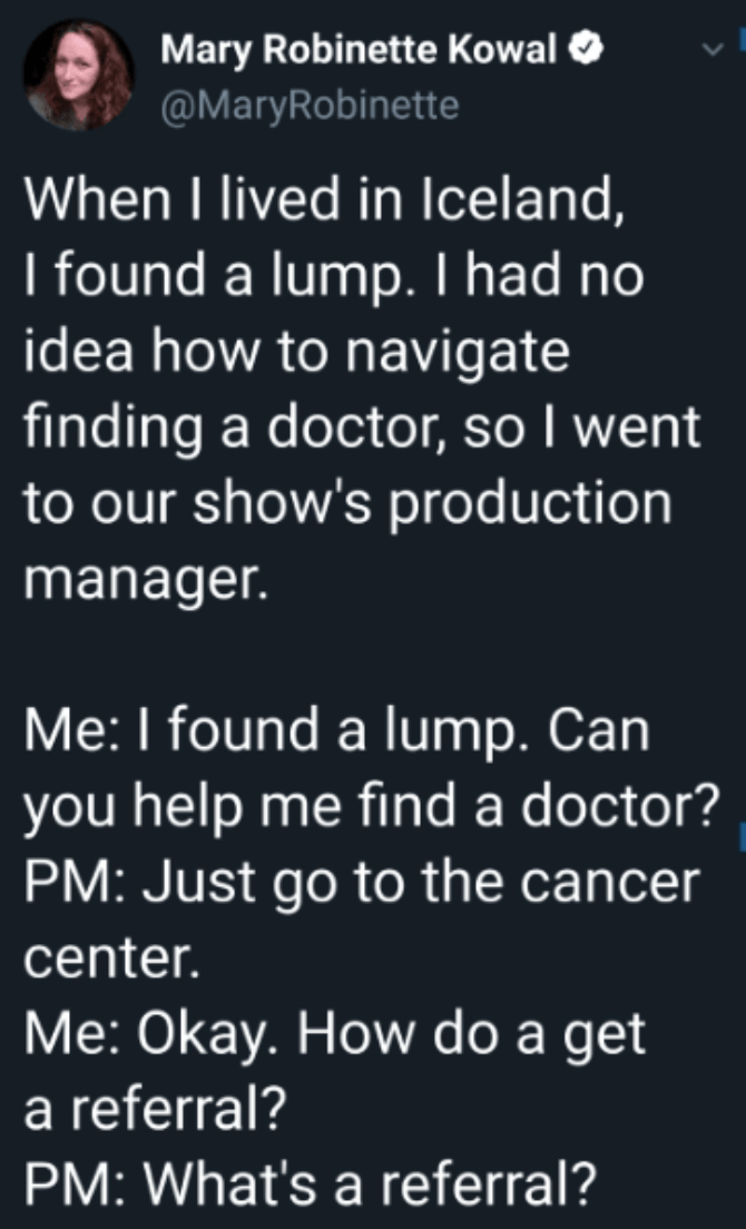 Text - Mary Robinette Kowal O @MaryRobinette When I lived in Iceland, I found a lump. I had no idea how to navigate finding a doctor, so I went to our show's production manager. Me: I found a lump. Can you help me find a doctor? PM: Just go to the cancer center. Me: Okay. How do a get a referral? PM: What's a referral?