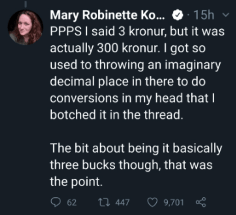 Text - 15h Mary Robinette Ko. PPPS I said 3 kronur, but it was actually 300 kronur. I got so used to throwing an imaginary decimal place in there to do conversions in my head that I botched it in the thread. The bit about being it basically three bucks though, that was the point. o 62 27 447 9,701