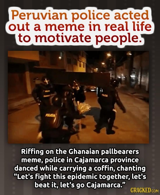 Police in Peru trying to cheer people up durring the covid-19 pandemic from Coronavirus by mimicing the coffin dancers meme with a mock coffin labled with the name of the wretched disease