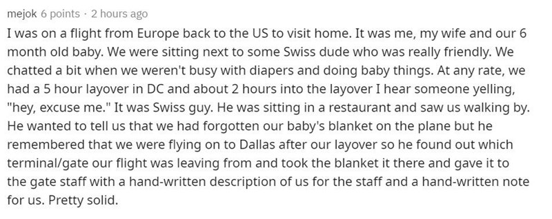 """Text - mejok 6 points · 2 hours ago I was on a flight from Europe back to the US to visit home. It was me, my wife and our 6 month old baby. We were sitting next to some Swiss dude who was really friendly. We chatted a bit when we weren't busy with diapers and doing baby things. At any rate, we had a 5 hour layover in DC and about 2 hours into the layover I hear someone yelling, """"hey, excuse me."""" It was Swiss guy. He was sitting in a restaurant and saw us walking by. He wanted to tell us that we"""